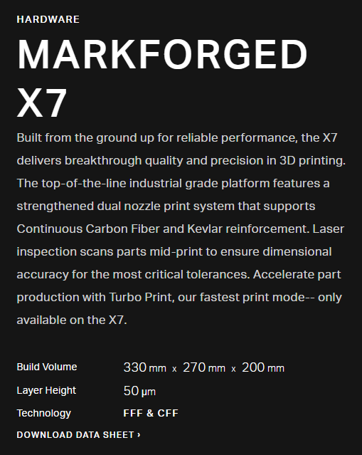 MARKFORGED X7 Built from the ground up for reliable performance, the X7 delivers breakthrough quality and precision in 3D printing. The top-of-the-line industrial grade platform features a strengthened dual nozzle print system that supports Continuous Carbon Fiber and Kevlar reinforcement. Laser inspection scans parts mid-print to ensure dimensional accuracy for the most critical tolerances. Accelerate part production with Turbo Print, our fastest print mode-- only available on the X7.