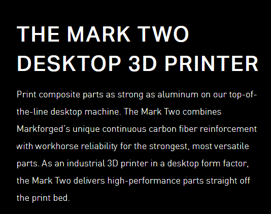 THE MARK TWO DESKTOP 3D PRINTER Print composite parts as strong as aluminum on our top-of-the-line desktop machine. The Mark Two combines Markforged's unique continuous carbon fiber reinforcement with workhorse reliability for the strongest, most versatile parts. As an industrial 3D printer in a desktop form factor, the Mark Two delivers high-performance parts straight off the print bed.